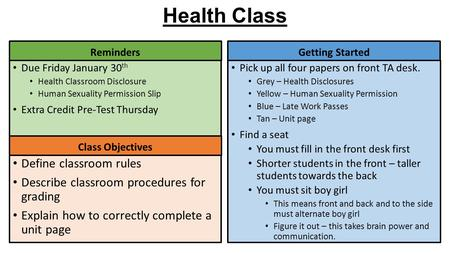 Health Class Getting Started Due Friday January 30 th Health Classroom Disclosure Human Sexuality Permission Slip Extra Credit Pre-Test Thursday Reminders.