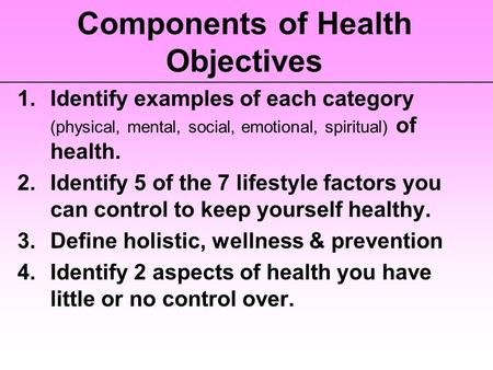 Components of Health Objectives 1.Identify examples of each category (physical, mental, social, emotional, spiritual) of health. 2.Identify 5 of the 7.