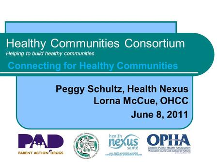 Healthy Communities Consortium Helping to build healthy communities Peggy Schultz, Health Nexus Lorna McCue, OHCC June 8, 2011 Connecting for Healthy Communities.