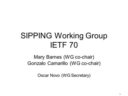 1 SIPPING Working Group IETF 70 Mary Barnes (WG co-chair) Gonzalo Camarillo (WG co-chair) Oscar Novo (WG Secretary)