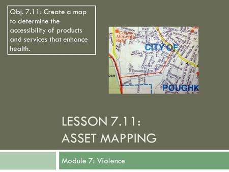 LESSON 7.11: ASSET MAPPING Module 7: Violence Obj. 7.11: Create a map to determine the accessibility of products and services that enhance health.