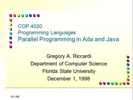 12/1/98 COP 4020 Programming Languages Parallel Programming in Ada and Java Gregory A. Riccardi Department of Computer Science Florida State University.