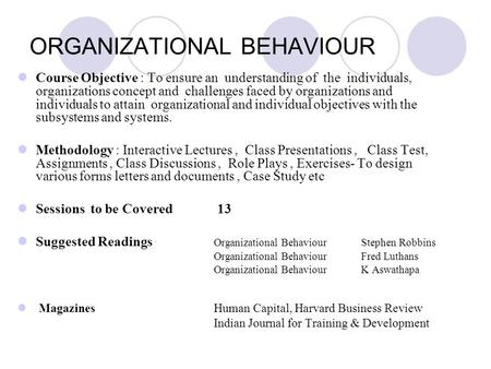ORGANIZATIONAL BEHAVIOUR Course Objective : To ensure an understanding of the individuals, organizations concept and challenges faced by organizations.