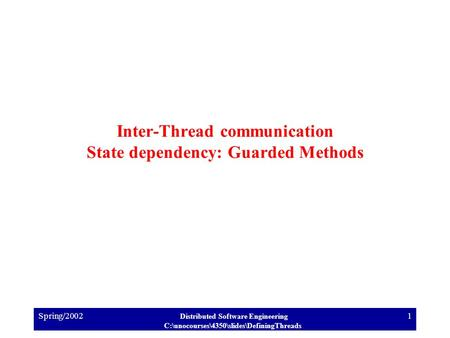 Spring/2002 Distributed Software Engineering C:\unocourses\4350\slides\DefiningThreads 1 Inter-Thread communication State dependency: Guarded Methods.