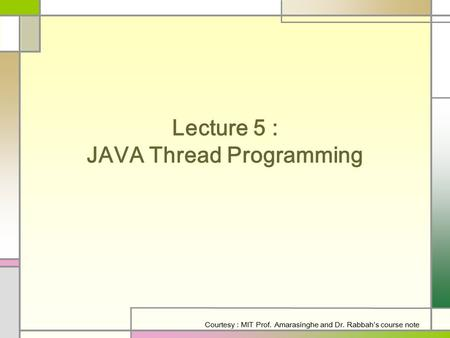 Lecture 5 : JAVA Thread Programming Courtesy : MIT Prof. Amarasinghe and Dr. Rabbah's course note.