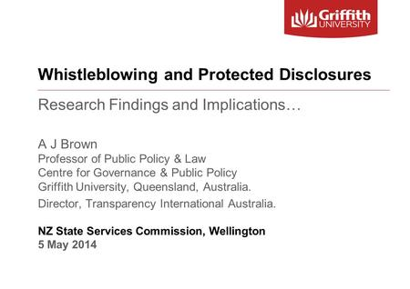 Whistleblowing and Protected Disclosures Research Findings and Implications… A J Brown Professor of Public Policy & Law Centre for Governance & Public.