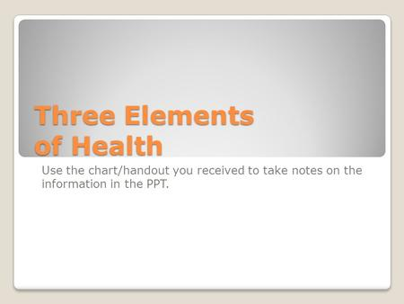 Three Elements of Health Use the chart/handout you received to take notes on the information in the PPT.
