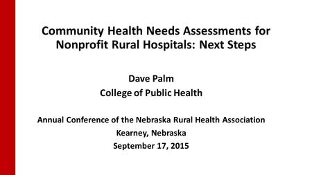 Community Health Needs Assessments for Nonprofit Rural Hospitals: Next Steps Dave Palm College of Public Health Annual Conference of the Nebraska Rural.