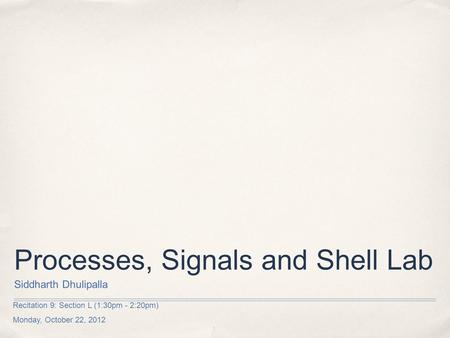 Recitation 9: Section L (1:30pm - 2:20pm) Monday, October 22, 2012 Processes, Signals and Shell Lab Siddharth Dhulipalla.