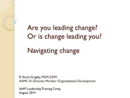 Are you leading change? Or is change leading you? Navigating change R. Kevin Grigsby, MSW, DSW AAMC Sr. Director, Member Organizational Development IAAP.