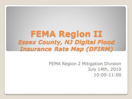 FEMA Region II Essex County, NJ Digital Flood Insurance Rate Map (DFIRM) FEMA Region 2 Mitigation Division July 14th, 2010 10:00-11:00.