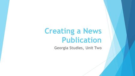 Creating a News Publication Georgia Studies, Unit Two.