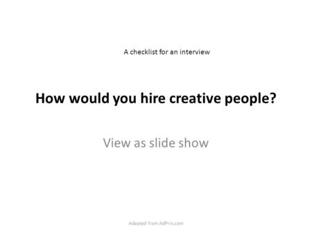 How would you hire creative people? View as slide show A checklist for an interview Adapted from AdPrin.com.