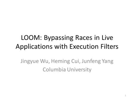 LOOM: Bypassing Races in Live Applications with Execution Filters Jingyue Wu, Heming Cui, Junfeng Yang Columbia University 1.