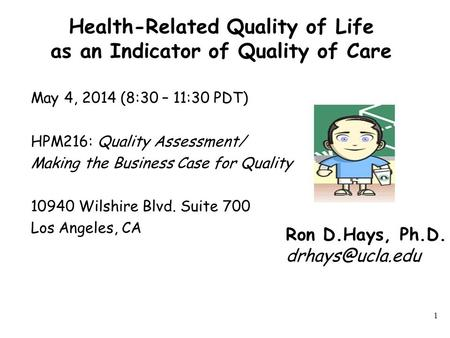 Health-Related Quality of Life as an Indicator of Quality of Care May 4, 2014 (8:30 – 11:30 PDT) HPM216: Quality Assessment/ Making the Business Case for.