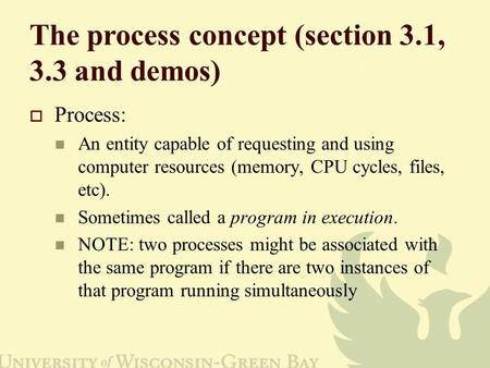 The process concept (section 3.1, 3.3 and demos)  Process: An entity capable of requesting and using computer resources (memory, CPU cycles, files, etc).