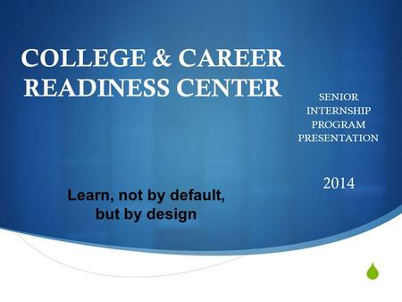  COLLEGE & CAREER READINESS CENTER SENIOR INTERNSHIP PROGRAM PRESENTATION 2014 Learn, not by default, but by design.