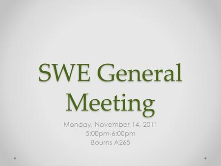 SWE General Meeting Monday, November 14, 2011 5:00pm-6:00pm Bourns A265.