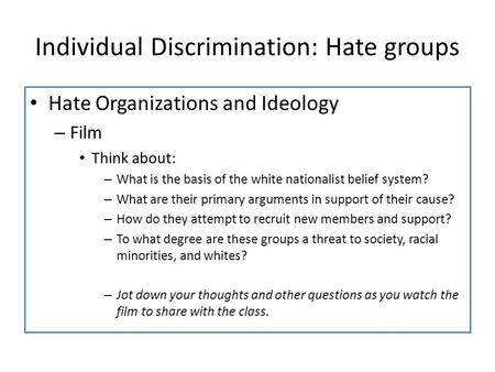 Individual Discrimination: Hate groups Hate Organizations and Ideology – Film Think about: – What is the basis of the white nationalist belief system?