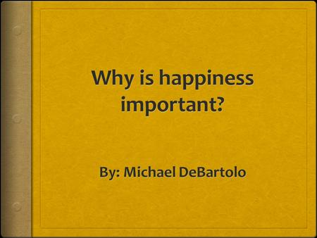 Why study happiness?  While happiness is highly desirable and important to a meaningful emotional life, it also creates a better society.  I personally.