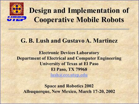 Design and Implementation of Cooperative Mobile Robots G. B. Lush and Gustavo A. Martinez Electronic Devices Laboratory Department of Electrical and Computer.