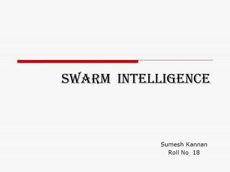 SWARM INTELLIGENCE Sumesh Kannan Roll No 18. Introduction  Swarm intelligence (SI) is an artificial intelligence technique based around the study of.