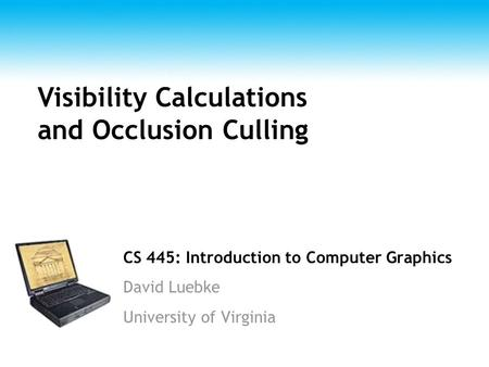 CS 445: Introduction to Computer Graphics David Luebke University of Virginia Visibility Calculations and Occlusion Culling.
