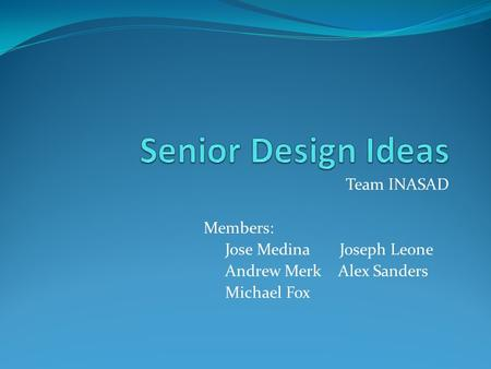 Team INASAD Members: Jose Medina Joseph Leone Andrew Merk Alex Sanders Michael Fox.