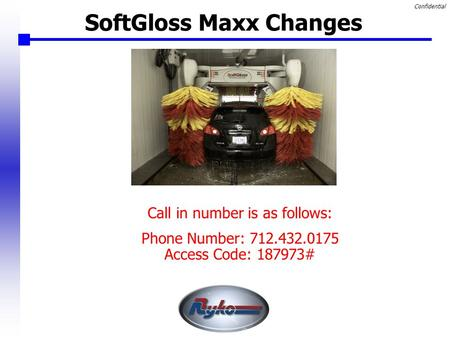 Confidential SoftGloss Maxx Changes Call in number is as follows: Phone Number: 712.432.0175 Access Code: 187973#