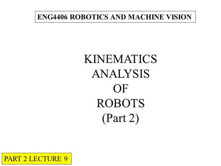 ENG4406 ROBOTICS AND MACHINE VISION KINEMATICS ANALYSIS OF ROBOTS (Part 2) PART 2 LECTURE 9.