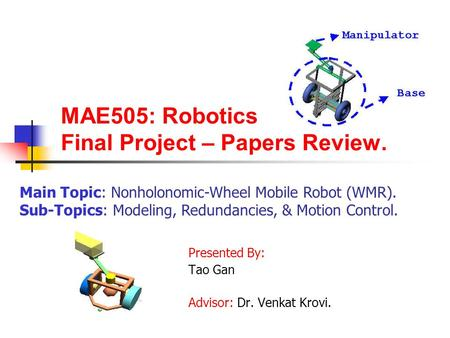MAE505: Robotics Final Project – Papers Review. Presented By: Tao Gan Advisor: Dr. Venkat Krovi. Main Topic: Nonholonomic-Wheel Mobile Robot (WMR). Sub-Topics: