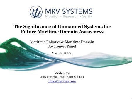 The Significance of Unmanned Systems for Future Maritime Domain Awareness Maritime Robotics & Maritime Domain Awareness Panel November 8, 2013 Moderator.