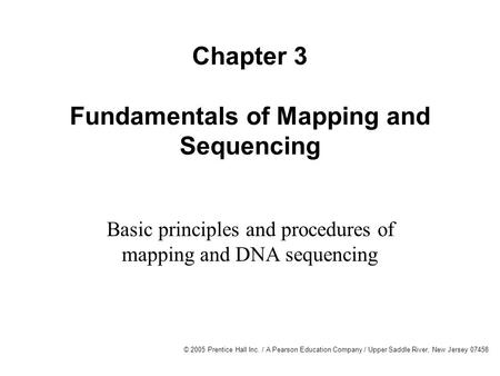 © 2005 Prentice Hall Inc. / A Pearson Education Company / Upper Saddle River, New Jersey 07458 Chapter 3 Fundamentals of Mapping and Sequencing Basic principles.