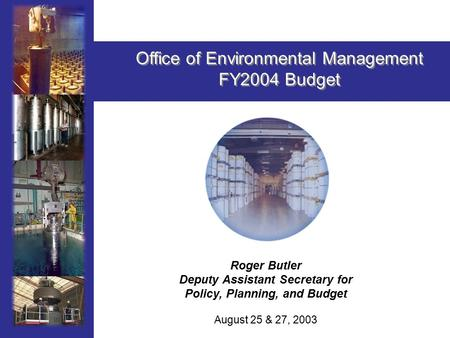 1 Roger Butler Deputy Assistant Secretary for Policy, Planning, and Budget August 25 & 27, 2003 Office of Environmental Management FY2004 Budget Office.