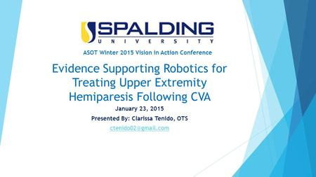 Evidence Supporting Robotics for Treating Upper Extremity Hemiparesis Following CVA January 23, 2015 Presented By: Clarissa Tenido, OTS