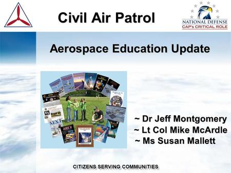 Civil Air Patrol Civil Air Patrol Aerospace Education Update ~ Dr Jeff Montgomery ~ Lt Col Mike McArdle ~ Ms Susan Mallett ~ Dr Jeff Montgomery ~ Lt Col.