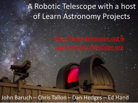 A Robotic Telescope with a host of Learn Astronomy Projects  &  John Baruch – Chris Tallon – Dan Hedges.