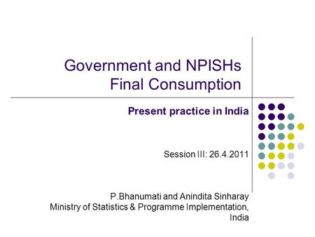 Government and NPISHs Final Consumption Present practice in India Session III: 26.4.2011 P.Bhanumati and Anindita Sinharay Ministry of Statistics & Programme.