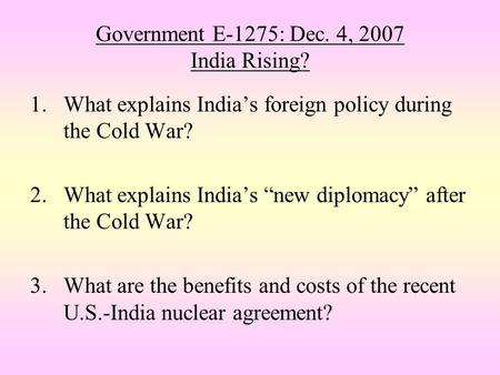 "Government E-1275: Dec. 4, 2007 India Rising? 1.What explains India's foreign policy during the Cold War? 2.What explains India's ""new diplomacy"" after."