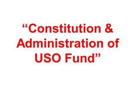 """Constitution & Administration of USO Fund"". 2 Constitution & Administration of USO Fund USO Policy came into effect from 1-4-2002. In Dec.2003, The Indian."