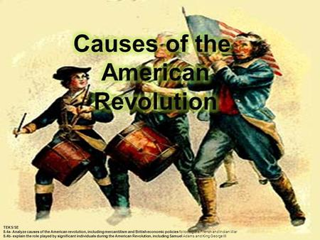 TEKS/SE 8.4a- Analyze causes of the American revolution, including mercantilism and British economic policies following the French and Indian War 8.4b-
