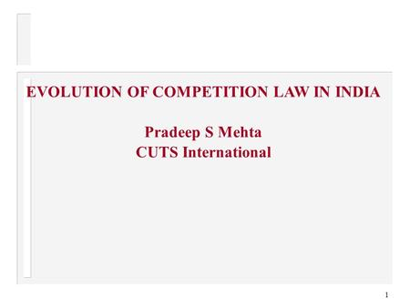 1 EVOLUTION OF COMPETITION LAW IN INDIA Pradeep S Mehta CUTS International.