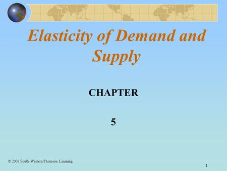 1 Elasticity of Demand and Supply CHAPTER 5 © 2003 South-Western/Thomson Learning.