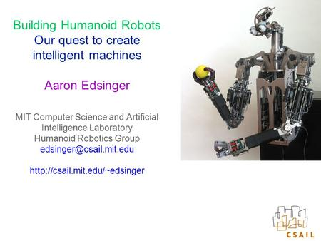 Building Humanoid Robots Our quest to create intelligent machines Aaron Edsinger MIT Computer Science and Artificial Intelligence Laboratory Humanoid Robotics.