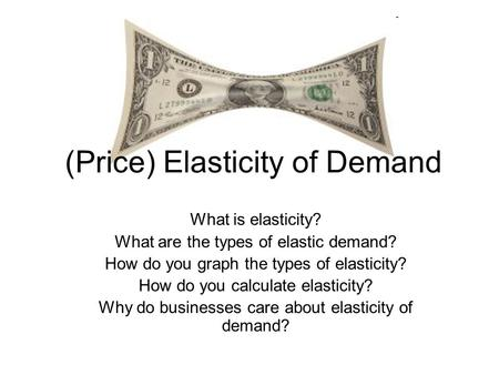 (Price) Elasticity of Demand What is elasticity? What are the types of elastic demand? How do you graph the types of elasticity? How do you calculate elasticity?