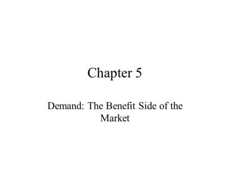 Chapter 5 Demand: The Benefit Side of the Market.