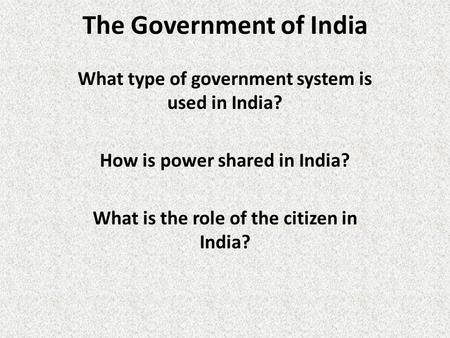 The Government of India What type of government system is used in India? How is power shared in India? What is the role of the citizen in India?