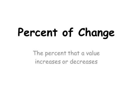 Percent of Change The percent that a value increases or decreases.