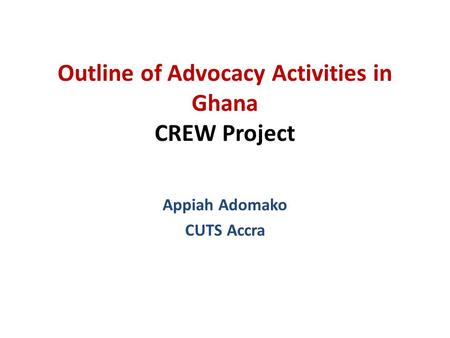Outline of Advocacy Activities in Ghana CREW Project Appiah Adomako CUTS Accra.