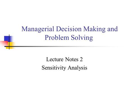 Managerial Decision Making and Problem Solving Lecture Notes 2 Sensitivity Analysis.